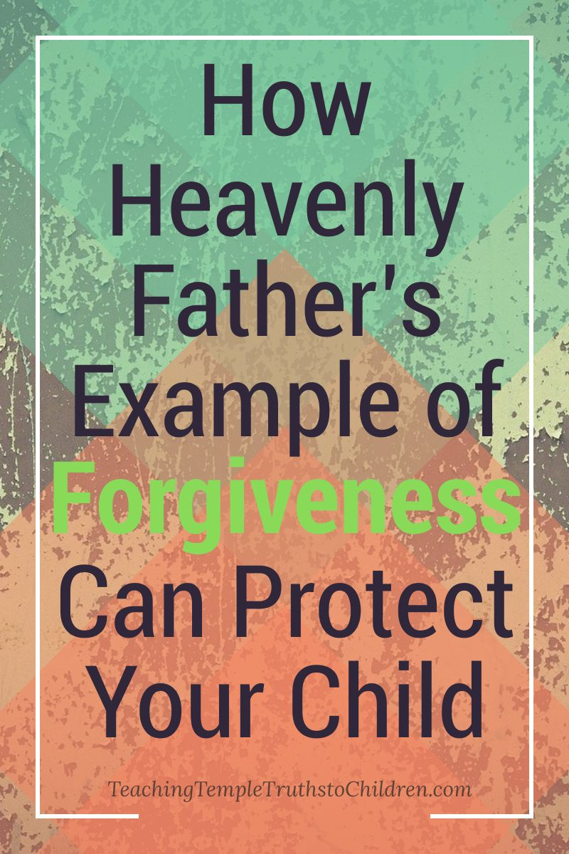 How Heavenly Father's Example of Forgiveness Can Protect Your Child