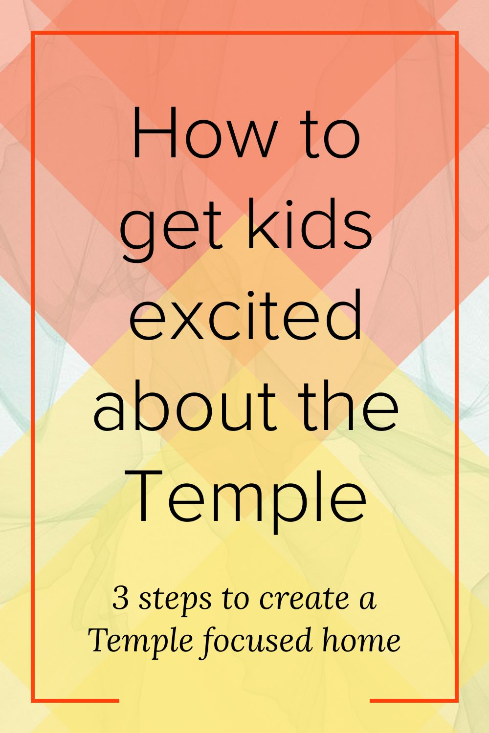 How to get kids excited about the Temple: 3 steps to create a Temple focused home