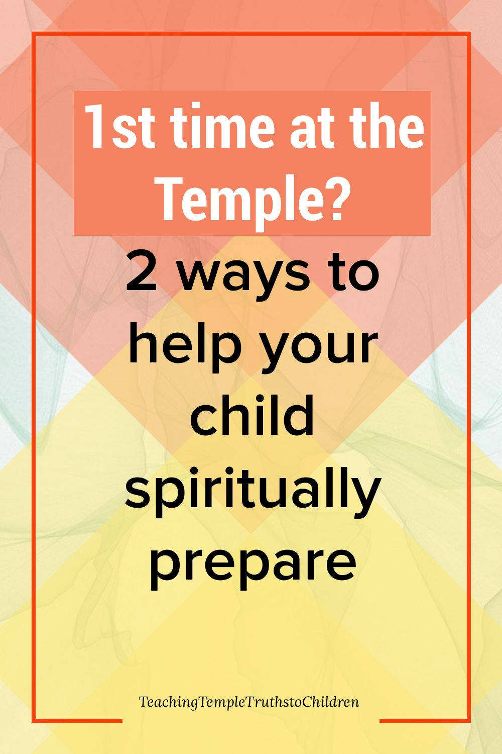 1st time at the Temple? 2 ways to can help your child be spiritually