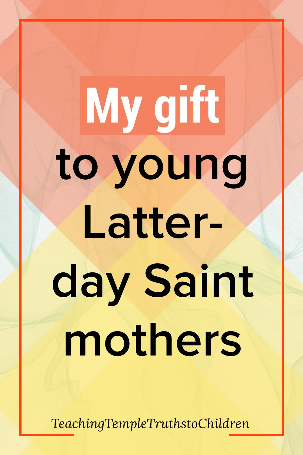 My gift to young Latter-day Saint mothers