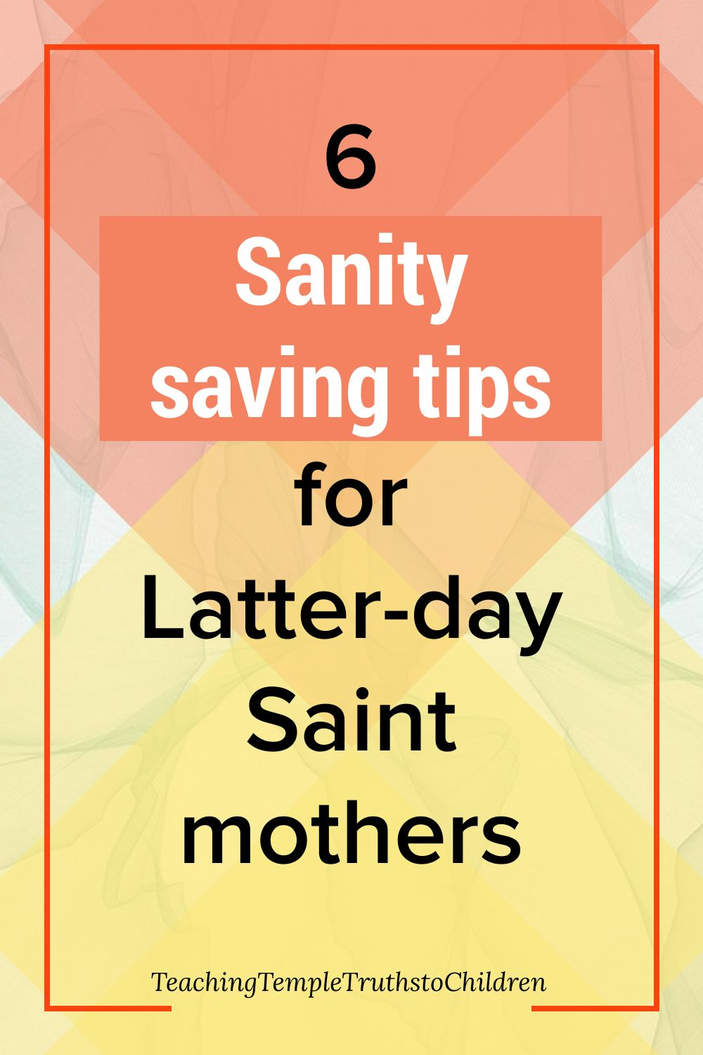 6 sanity saving tips for Latter-day Saint mothers